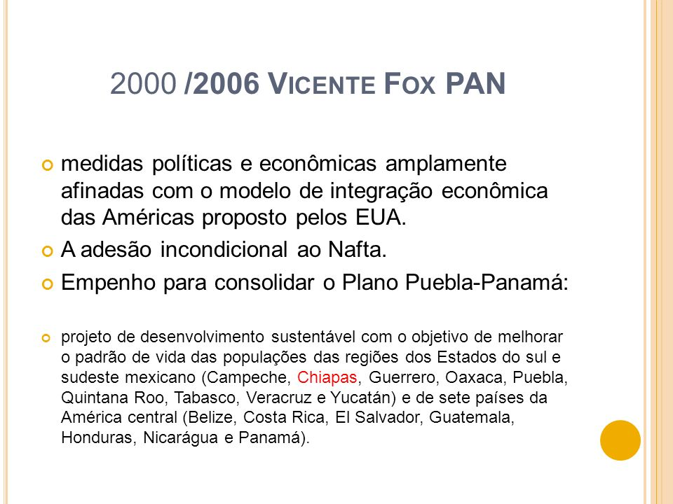 2000 /2006 Vicente Fox PAN medidas políticas e econômicas amplamente afinadas com o modelo de integração econômica das Américas proposto pelos EUA.