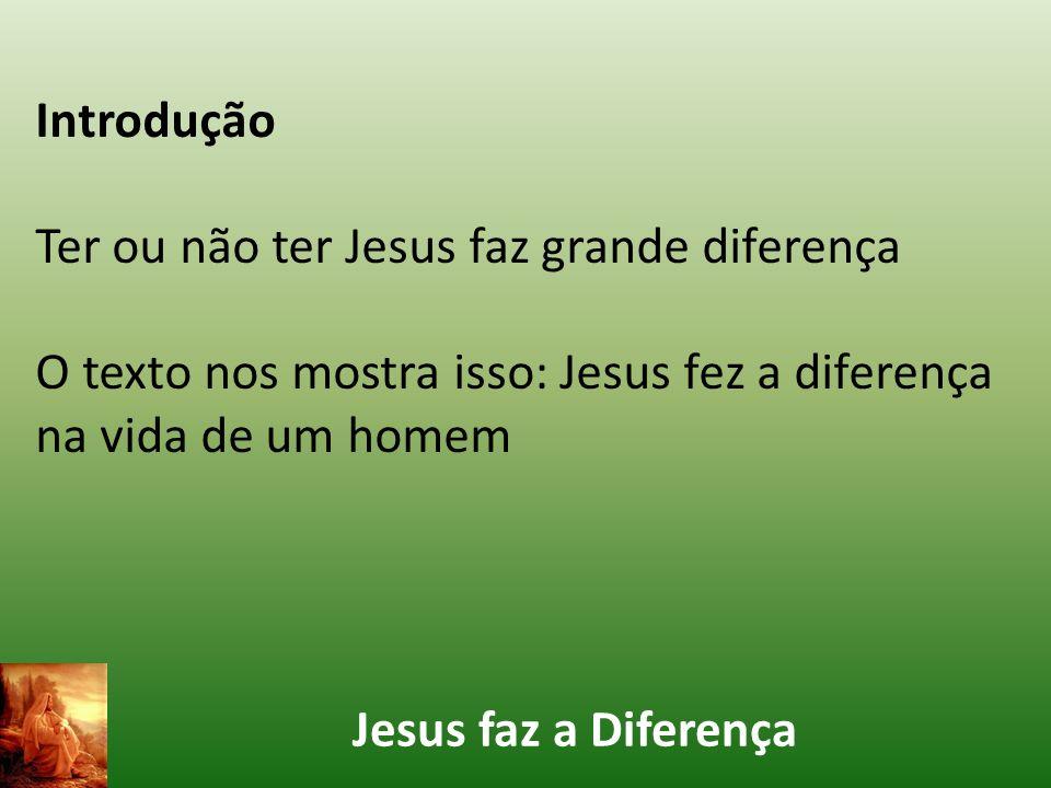 Introdução Ter ou não ter Jesus faz grande diferença. O texto nos mostra isso: Jesus fez a diferença na vida de um homem.