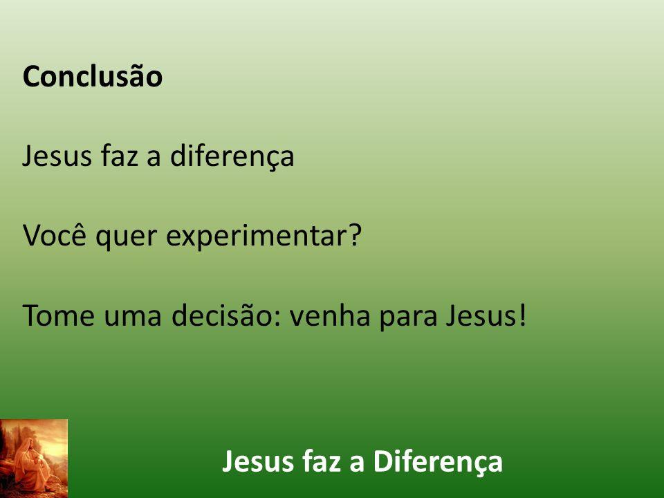 Conclusão Jesus faz a diferença. Você quer experimentar.