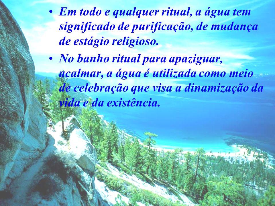 Em todo e qualquer ritual, a água tem significado de purificação, de mudança de estágio religioso.