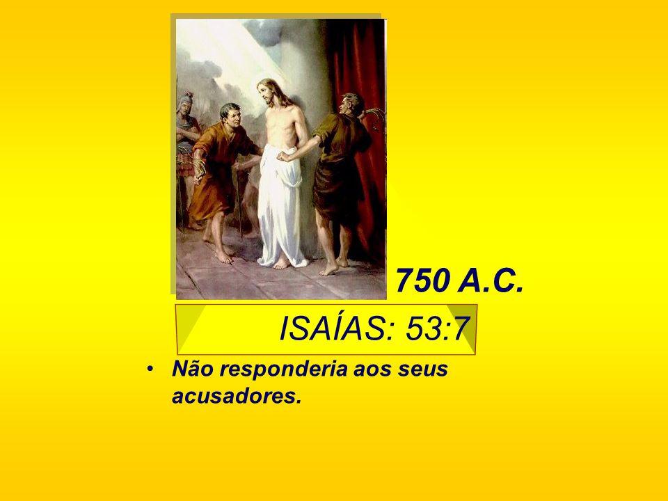 750 A.C. ISAÍAS: 53:7 Não responderia aos seus acusadores.