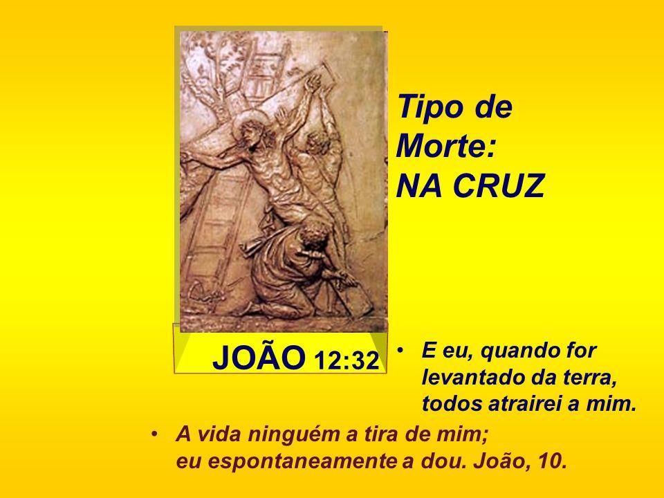 Tipo de Morte: NA CRUZ JOÃO 12:32