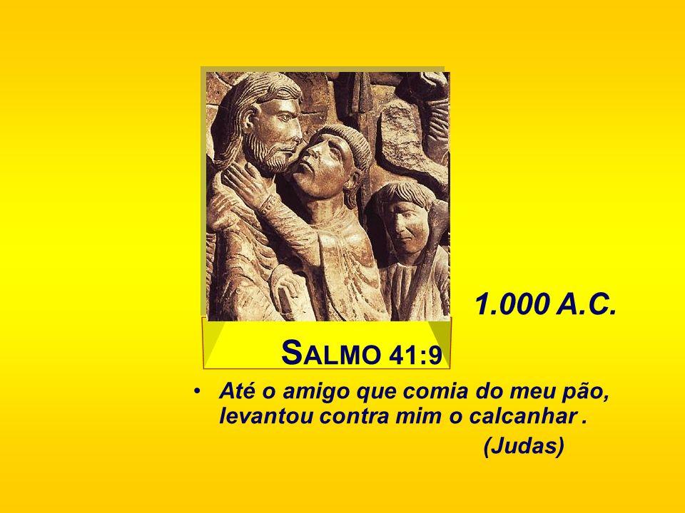 1.000 A.C. SALMO 41:9 Até o amigo que comia do meu pão, levantou contra mim o calcanhar . (Judas)