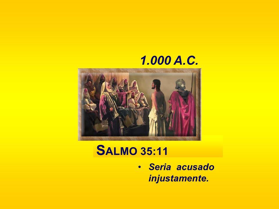 1.000 A.C. SALMO 35:11 Seria acusado injustamente.