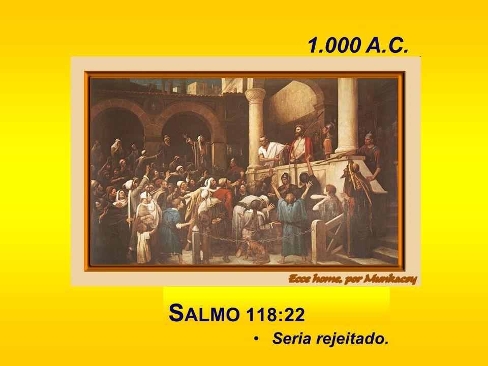 1.000 A.C. SALMO 118:22 Seria rejeitado.