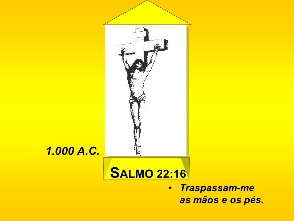 1.000 A.C. SALMO 22:16 Traspassam-me as mãos e os pés.