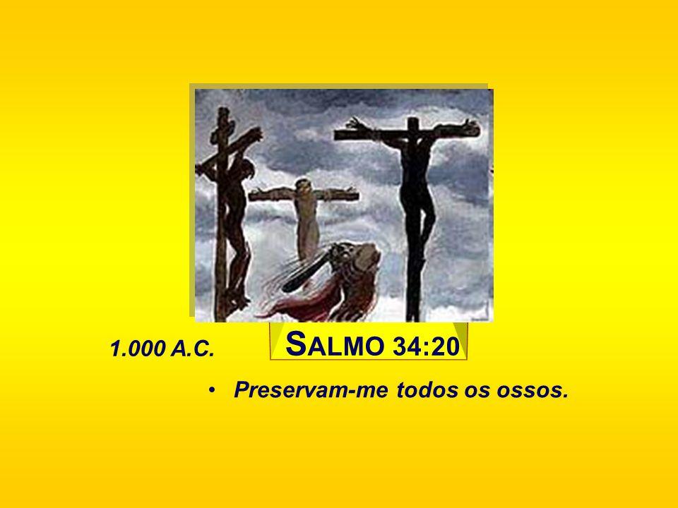 SALMO 34:20 1.000 A.C. Preservam-me todos os ossos.