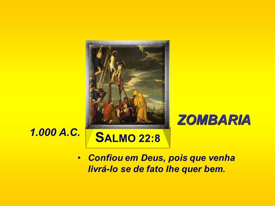 ZOMBARIA 1.000 A.C. SALMO 22:8 Confiou em Deus, pois que venha livrá-lo se de fato lhe quer bem.