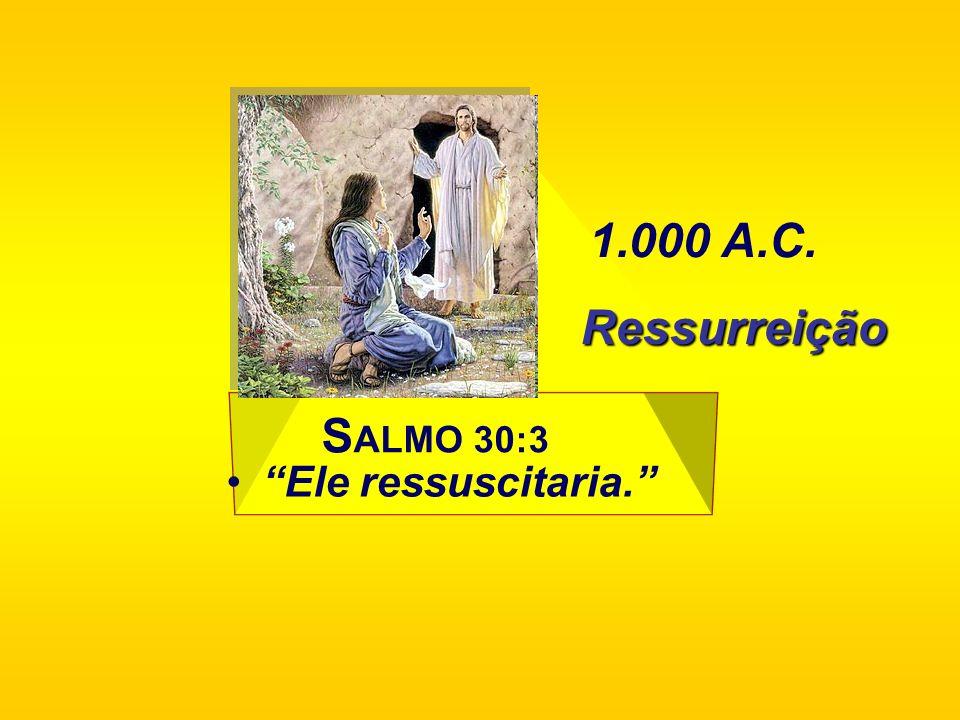 1.000 A.C. Ressurreição SALMO 30:3 Ele ressuscitaria.