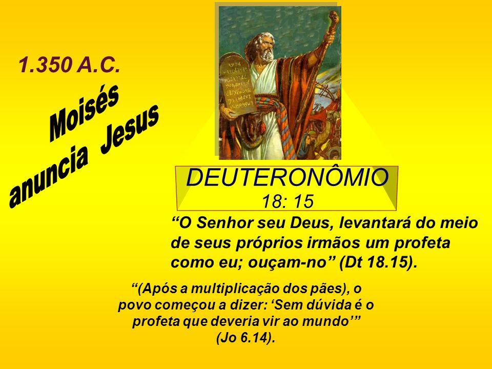 Moisés anuncia Jesus DEUTERONÔMIO 18: 15 1.350 A.C.