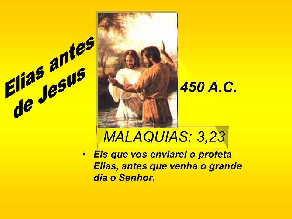 Elias antes de Jesus 450 A.C. MALAQUIAS: 3,23