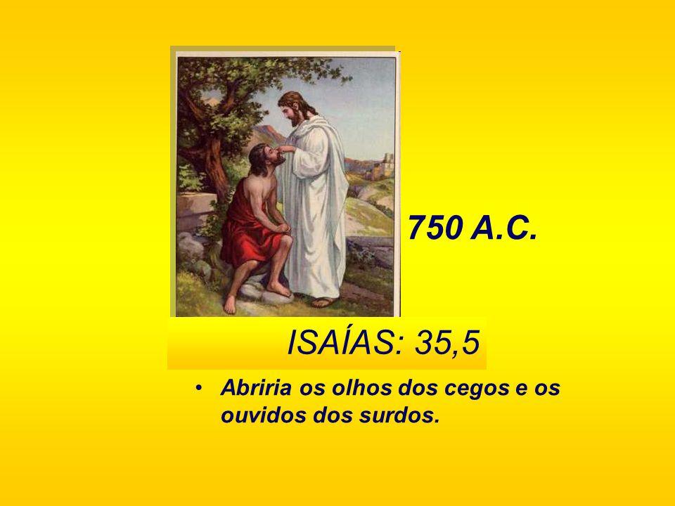 750 A.C. ISAÍAS: 35,5 Abriria os olhos dos cegos e os ouvidos dos surdos.