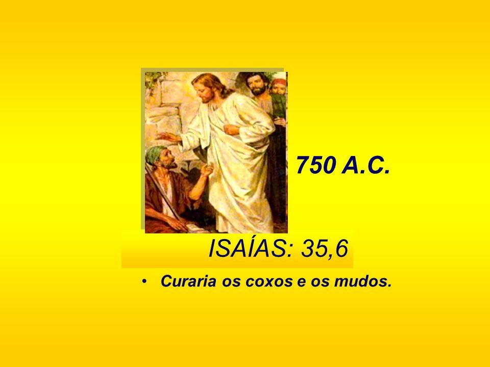 750 A.C. ISAÍAS: 35,6 Curaria os coxos e os mudos.