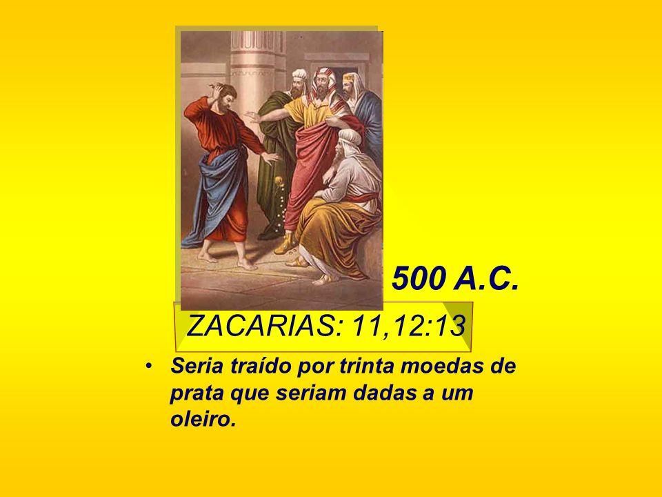 500 A.C. ZACARIAS: 11,12:13 Seria traído por trinta moedas de prata que seriam dadas a um oleiro.