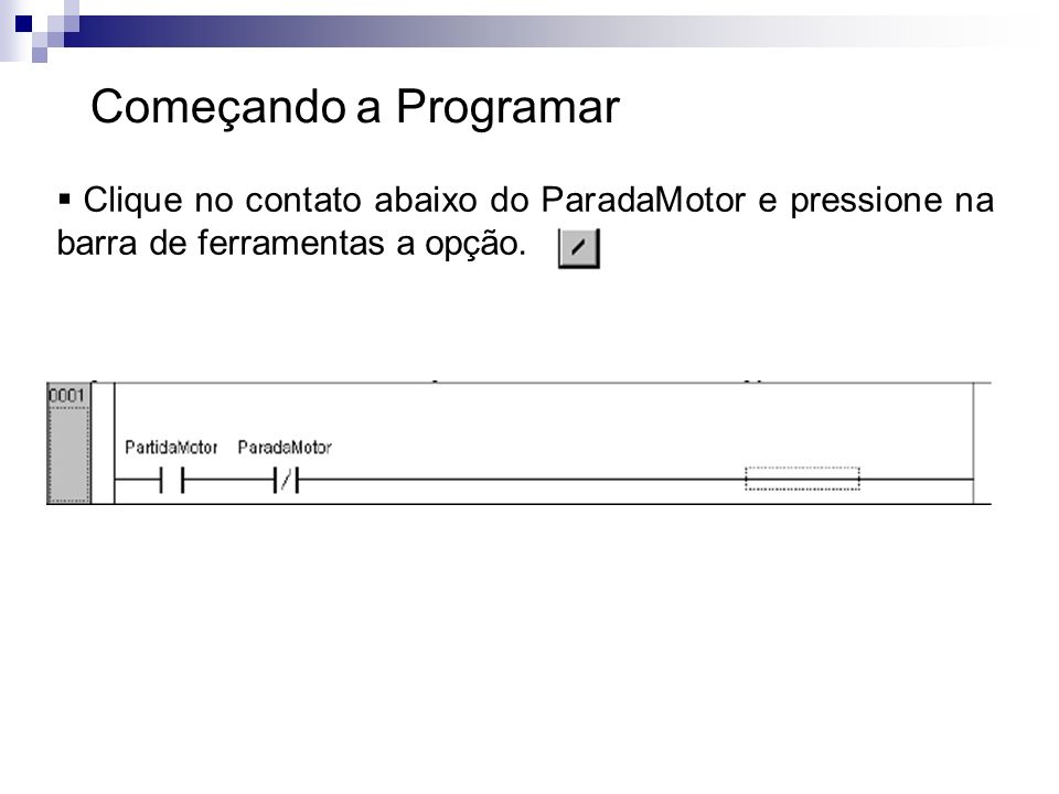 Começando a ProgramarClique no contato abaixo do ParadaMotor e pressione na barra de ferramentas a opção.