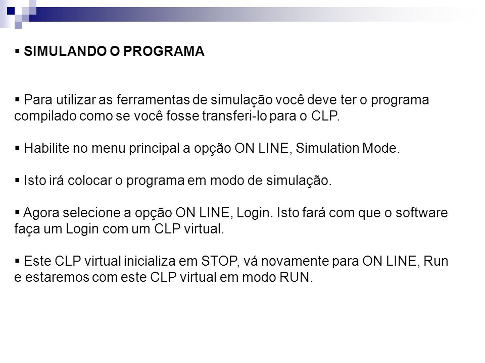 SIMULANDO O PROGRAMAPara utilizar as ferramentas de simulação você deve ter o programa compilado como se você fosse transferi-lo para o CLP.