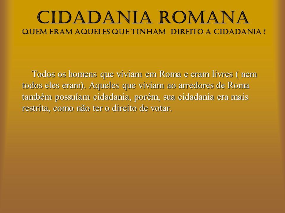 CIDADANIA ROMANA Quem eram aqueles que tinham direito a cidadania