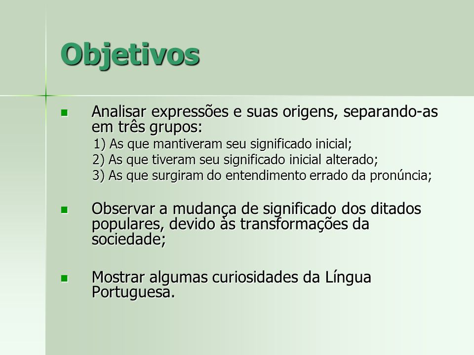 Objetivos Analisar expressões e suas origens, separando-as em três grupos: 1) As que mantiveram seu significado inicial;