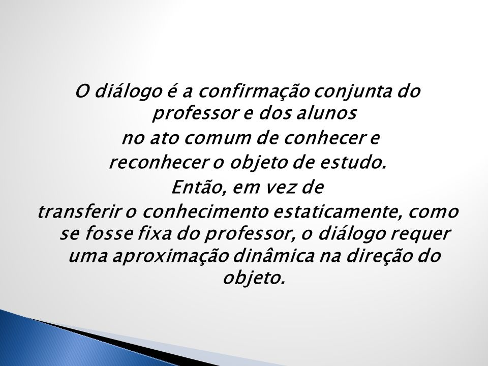 O diálogo é a confirmação conjunta do professor e dos alunos no ato comum de conhecer e reconhecer o objeto de estudo.