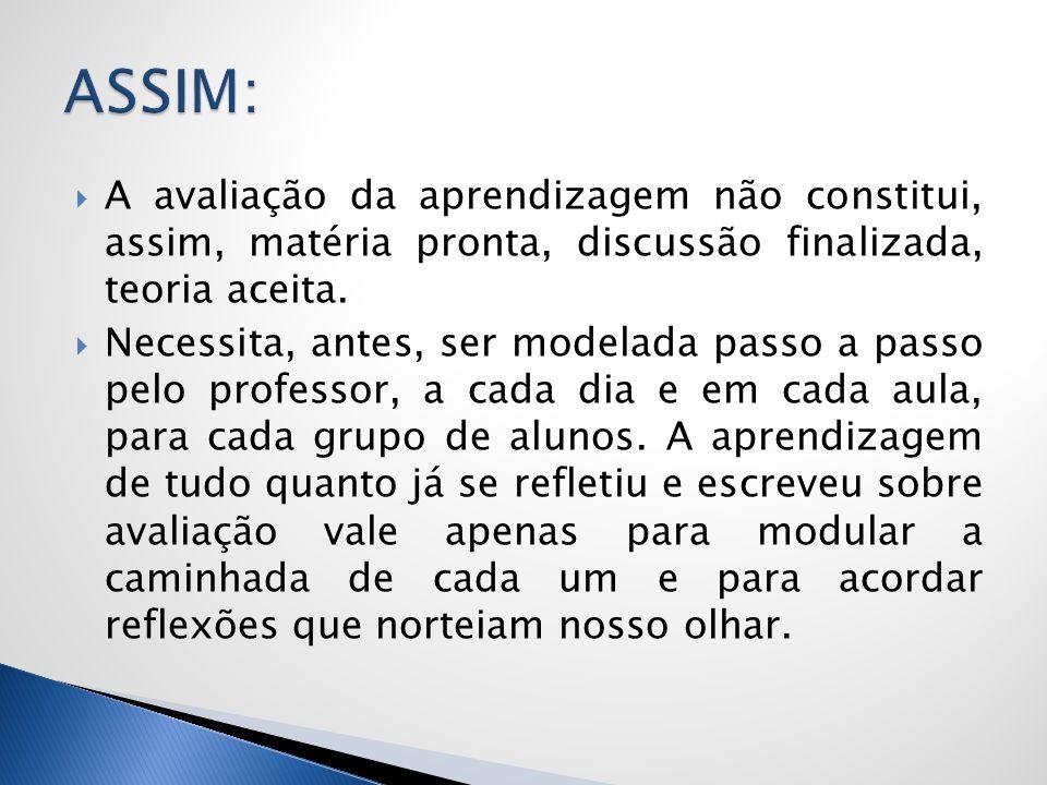 ASSIM:A avaliação da aprendizagem não constitui, assim, matéria pronta, discussão finalizada, teoria aceita.