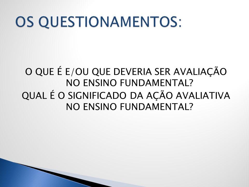OS QUESTIONAMENTOS: O QUE É E/OU QUE DEVERIA SER AVALIAÇÃO NO ENSINO FUNDAMENTAL.