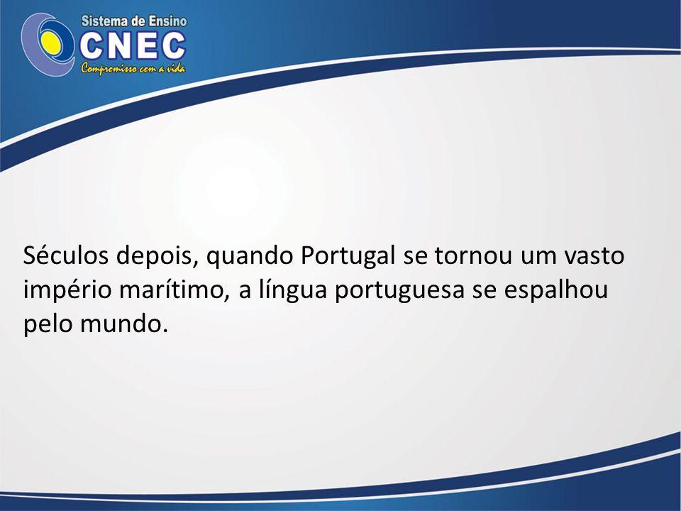 Séculos depois, quando Portugal se tornou um vasto império marítimo, a língua portuguesa se espalhou pelo mundo.