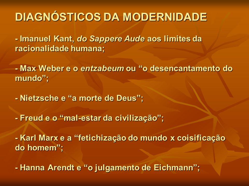 DIAGNÓSTICOS DA MODERNIDADE - Imanuel Kant, do Sappere Aude aos limites da racionalidade humana; - Max Weber e o entzabeum ou o desencantamento do mundo ; - Nietzsche e a morte de Deus ; - Freud e o mal-estar da civilização ; - Karl Marx e a fetichização do mundo x coisificação do homem ; - Hanna Arendt e o julgamento de Eichmann ;