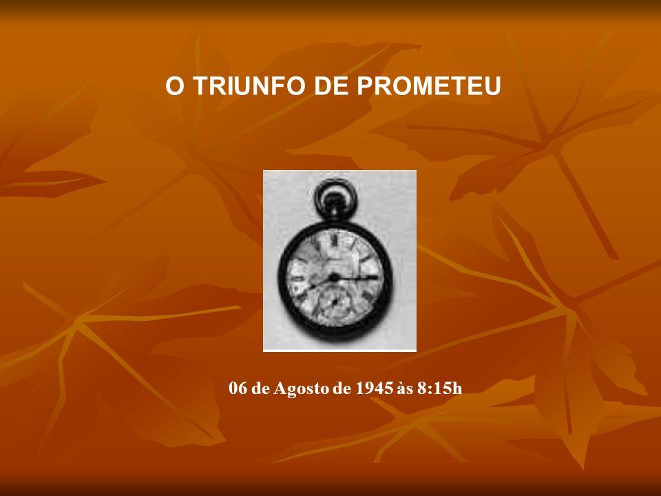 O TRIUNFO DE PROMETEU 06 de Agosto de 1945 às 8:15h