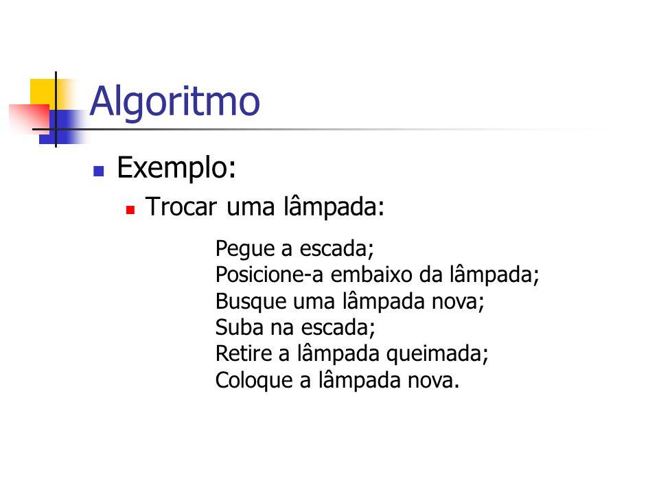 Algoritmo Exemplo: Trocar uma lâmpada: Pegue a escada;
