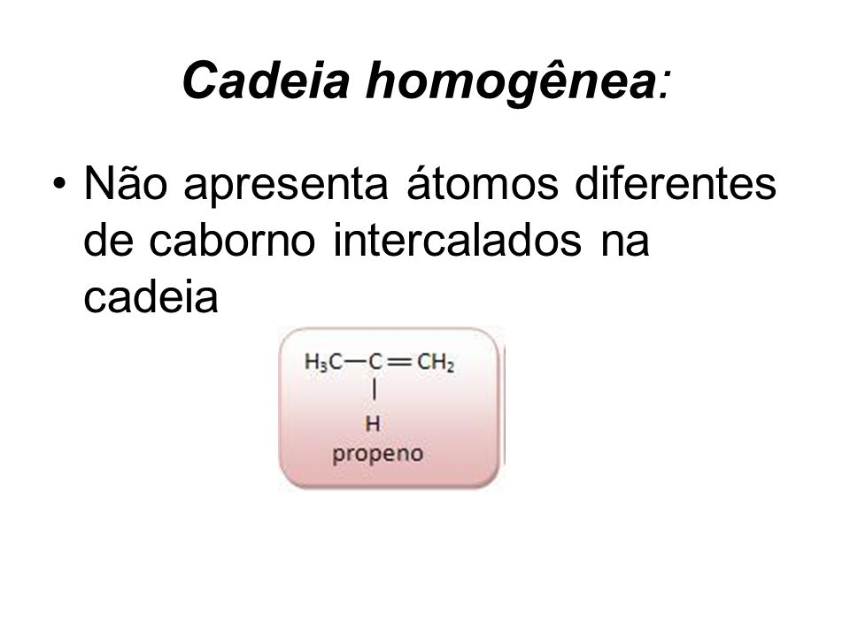 Cadeia homogênea: Não apresenta átomos diferentes de caborno intercalados na cadeia