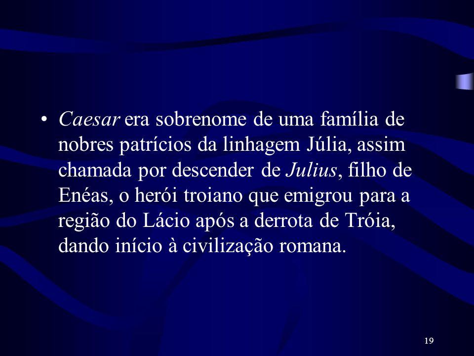 Caesar era sobrenome de uma família de nobres patrícios da linhagem Júlia, assim chamada por descender de Julius, filho de Enéas, o herói troiano que emigrou para a região do Lácio após a derrota de Tróia, dando início à civilização romana.