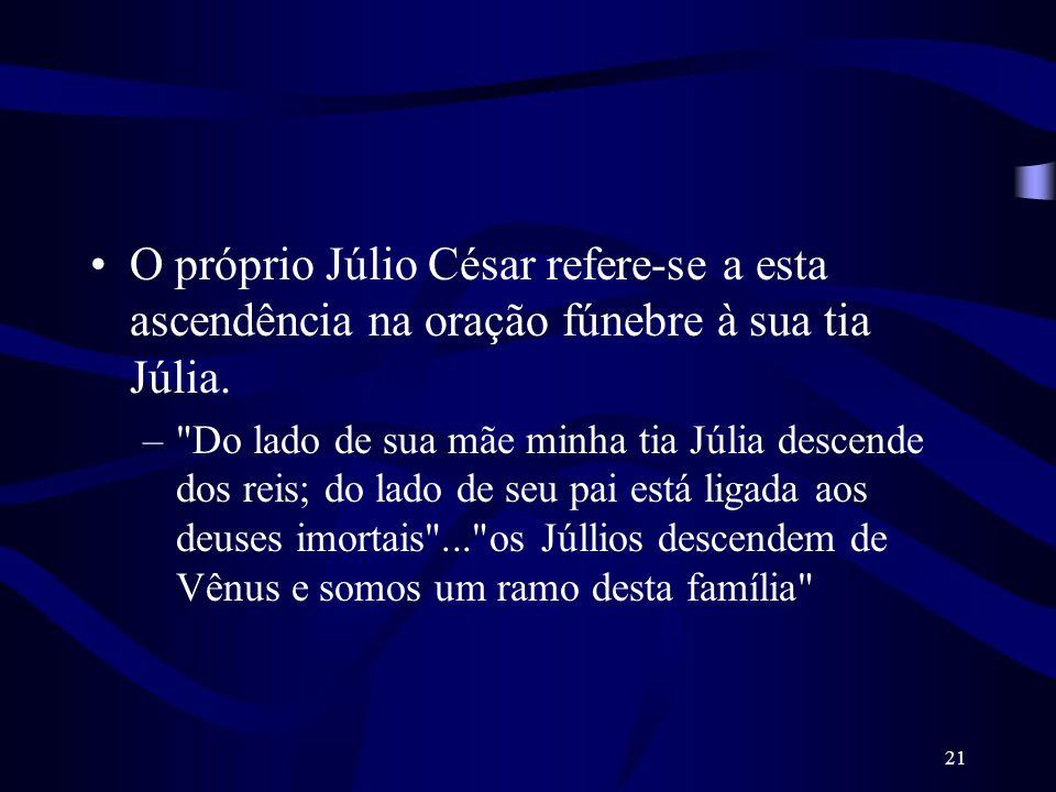O próprio Júlio César refere-se a esta ascendência na oração fúnebre à sua tia Júlia.