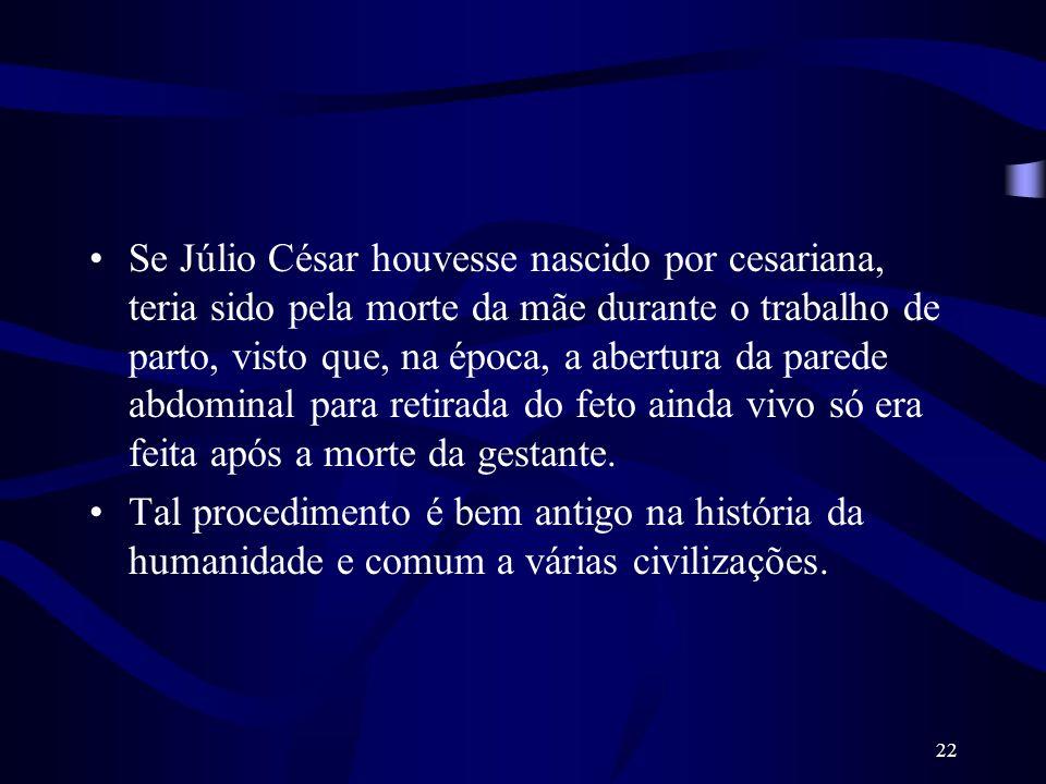 Se Júlio César houvesse nascido por cesariana, teria sido pela morte da mãe durante o trabalho de parto, visto que, na época, a abertura da parede abdominal para retirada do feto ainda vivo só era feita após a morte da gestante.