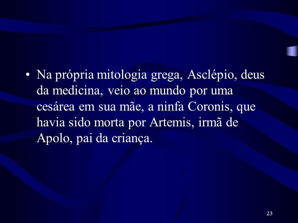 Na própria mitologia grega, Asclépio, deus da medicina, veio ao mundo por uma cesárea em sua mãe, a ninfa Coronis, que havia sido morta por Artemis, irmã de Apolo, pai da criança.