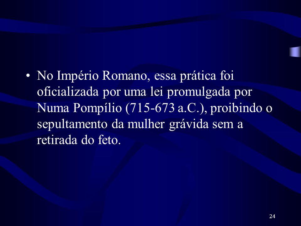 No Império Romano, essa prática foi oficializada por uma lei promulgada por Numa Pompílio (715-673 a.C.), proibindo o sepultamento da mulher grávida sem a retirada do feto.