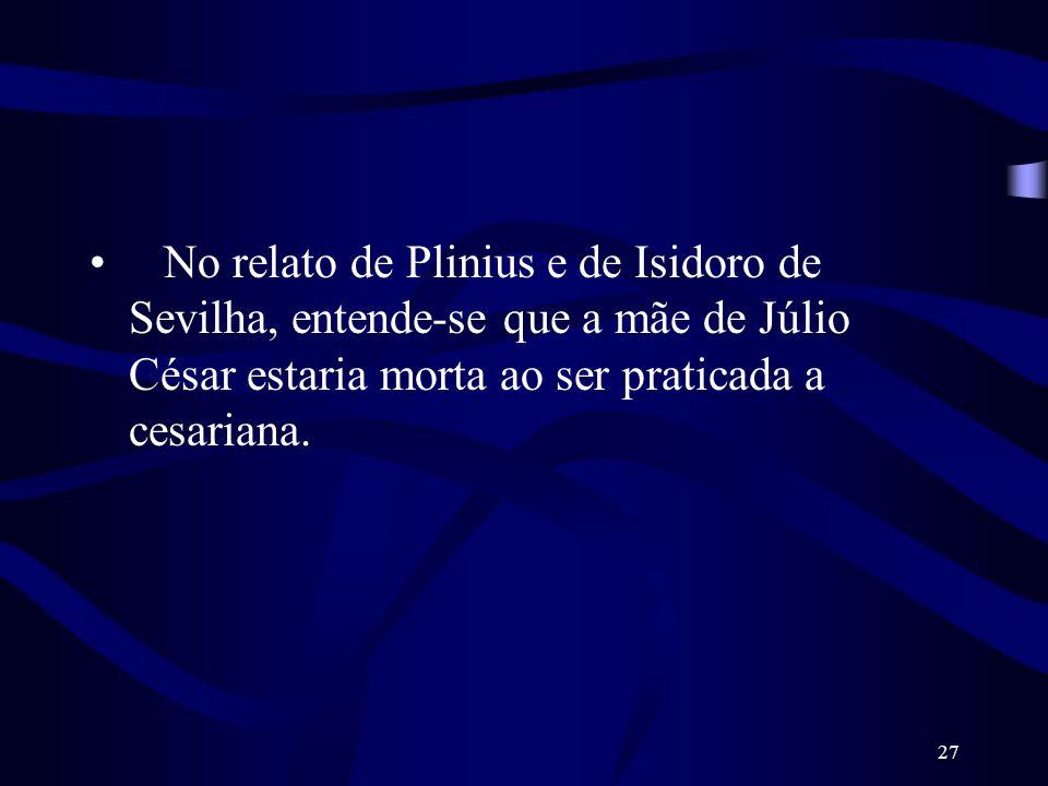No relato de Plinius e de Isidoro de Sevilha, entende-se que a mãe de Júlio César estaria morta ao ser praticada a cesariana.