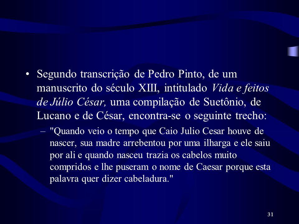 Segundo transcrição de Pedro Pinto, de um manuscrito do século XIII, intitulado Vida e feitos de Júlio César, uma compilação de Suetônio, de Lucano e de César, encontra-se o seguinte trecho: