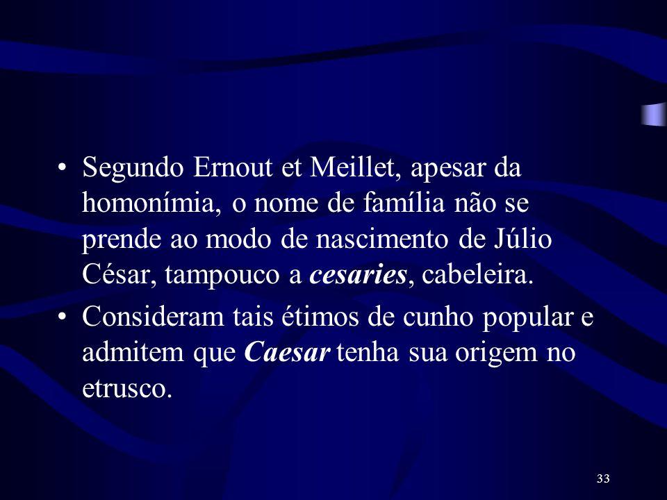 Segundo Ernout et Meillet, apesar da homonímia, o nome de família não se prende ao modo de nascimento de Júlio César, tampouco a cesaries, cabeleira.