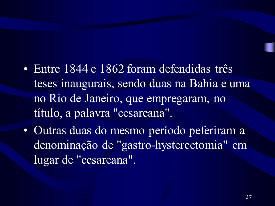 Entre 1844 e 1862 foram defendidas três teses inaugurais, sendo duas na Bahia e uma no Rio de Janeiro, que empregaram, no título, a palavra cesareana .