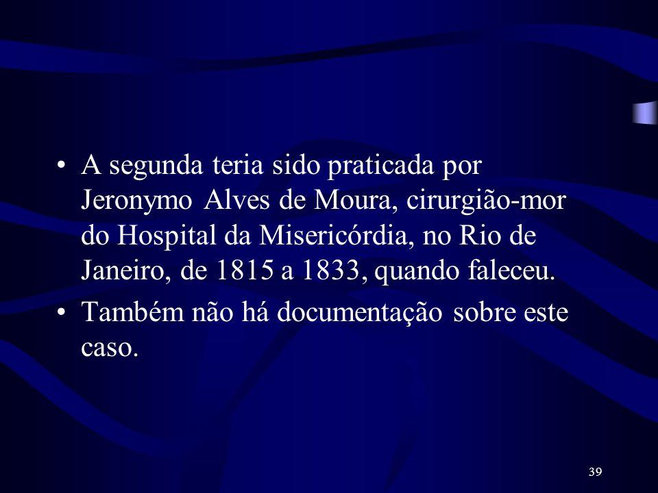 A segunda teria sido praticada por Jeronymo Alves de Moura, cirurgião-mor do Hospital da Misericórdia, no Rio de Janeiro, de 1815 a 1833, quando faleceu.