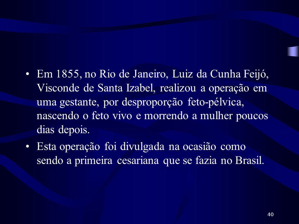 Em 1855, no Rio de Janeiro, Luiz da Cunha Feijó, Visconde de Santa Izabel, realizou a operação em uma gestante, por desproporção feto-pélvica, nascendo o feto vivo e morrendo a mulher poucos dias depois.