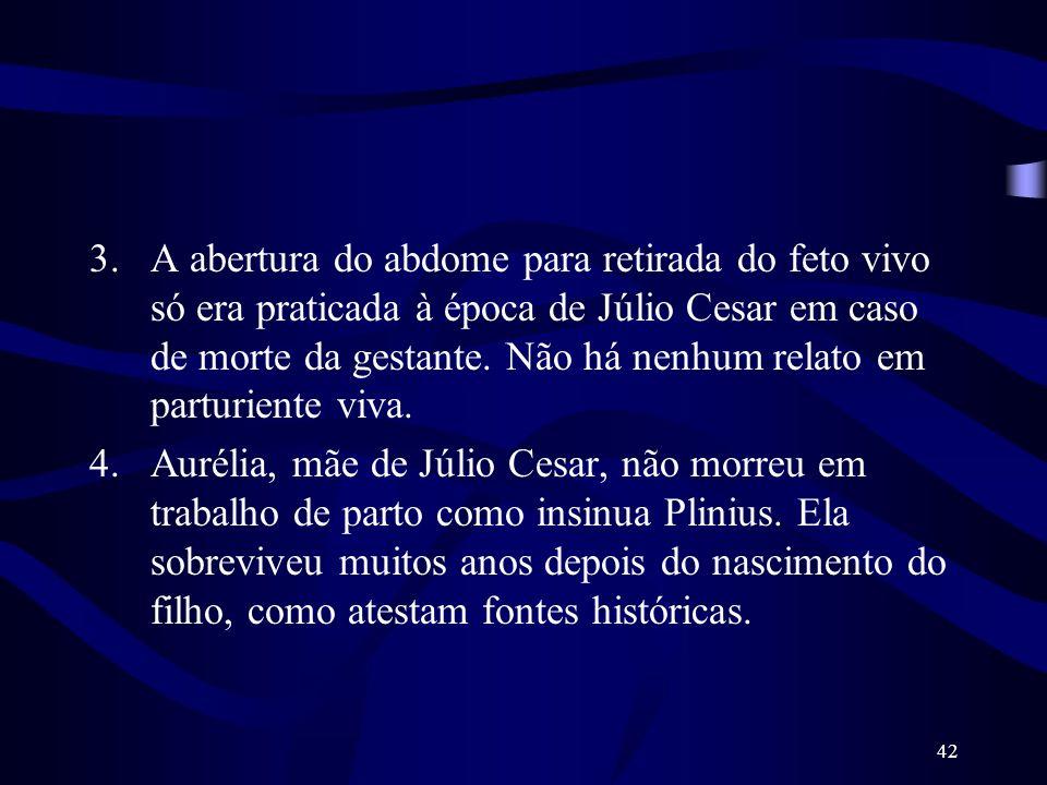 A abertura do abdome para retirada do feto vivo só era praticada à época de Júlio Cesar em caso de morte da gestante. Não há nenhum relato em parturiente viva.