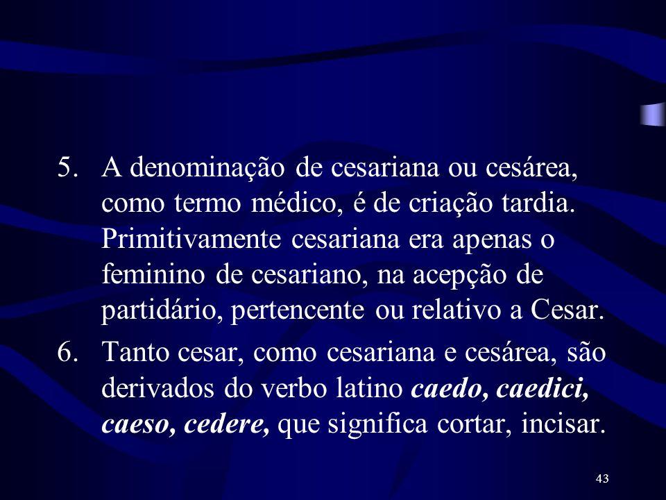 A denominação de cesariana ou cesárea, como termo médico, é de criação tardia. Primitivamente cesariana era apenas o feminino de cesariano, na acepção de partidário, pertencente ou relativo a Cesar.