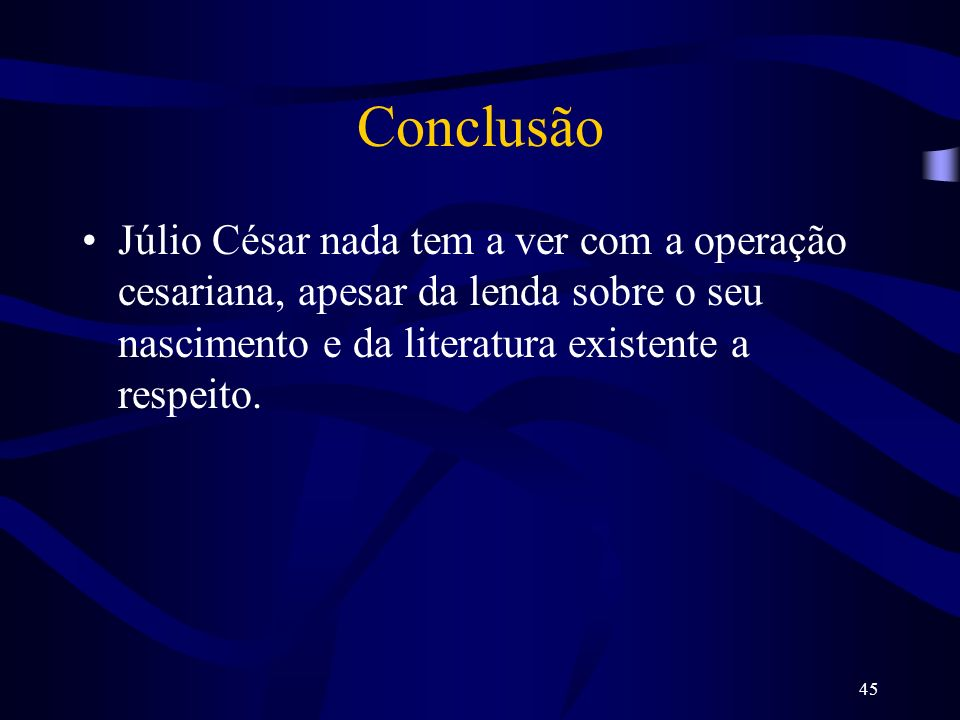 Conclusão Júlio César nada tem a ver com a operação cesariana, apesar da lenda sobre o seu nascimento e da literatura existente a respeito.