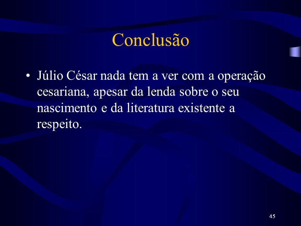 ConclusãoJúlio César nada tem a ver com a operação cesariana, apesar da lenda sobre o seu nascimento e da literatura existente a respeito.