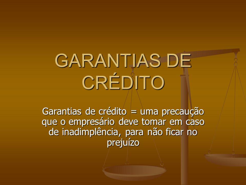GARANTIAS DE CRÉDITO Garantias de crédito = uma precaução que o empresário deve tomar em caso de inadimplência, para não ficar no prejuízo.