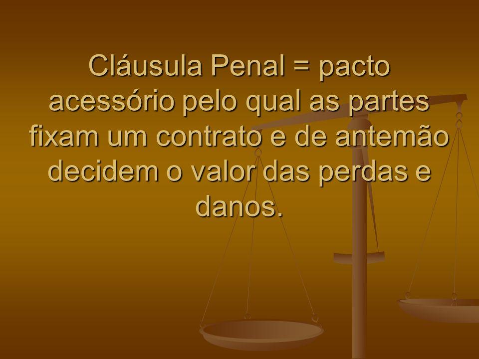 Cláusula Penal = pacto acessório pelo qual as partes fixam um contrato e de antemão decidem o valor das perdas e danos.