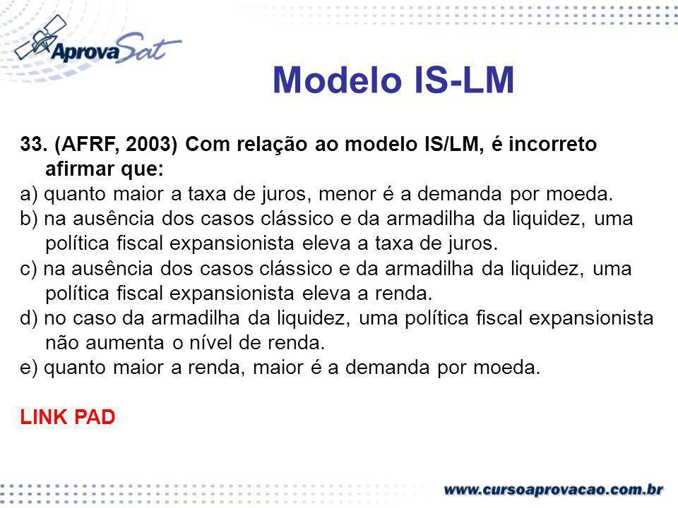 Modelo IS-LM 33. (AFRF, 2003) Com relação ao modelo IS/LM, é incorreto afirmar que: a) quanto maior a taxa de juros, menor é a demanda por moeda.