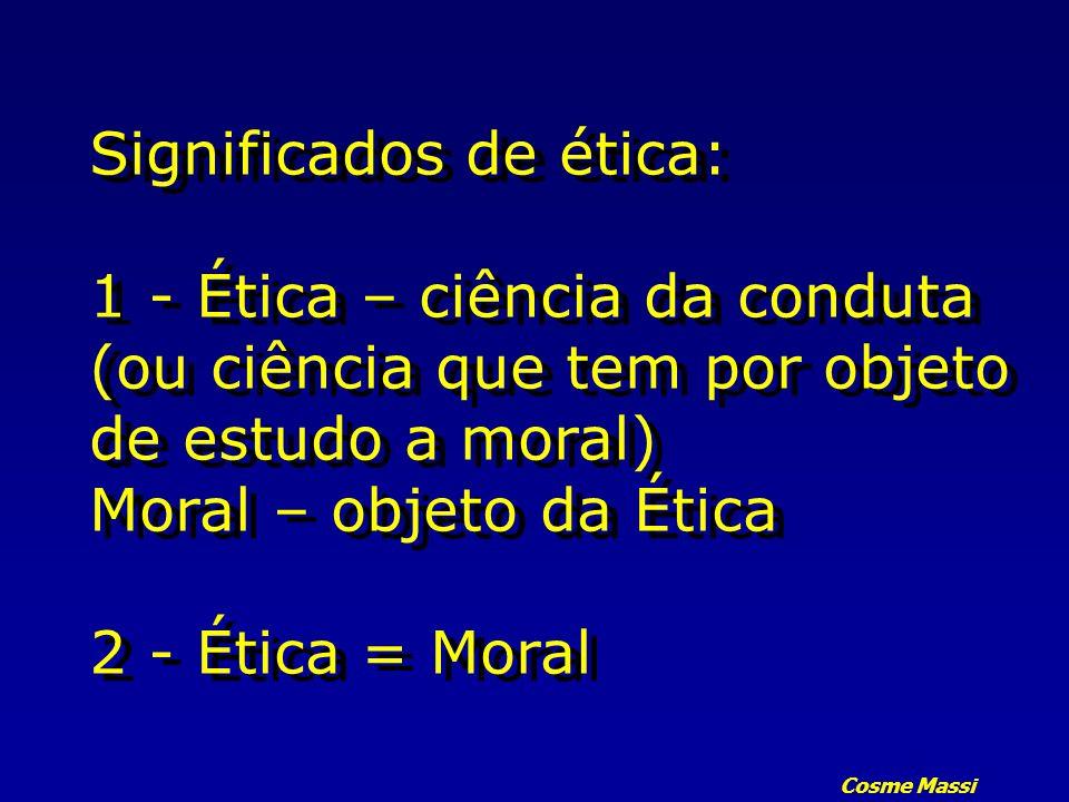 Significados de ética: 1 - Ética – ciência da conduta (ou ciência que tem por objeto de estudo a moral) Moral – objeto da Ética 2 - Ética = Moral