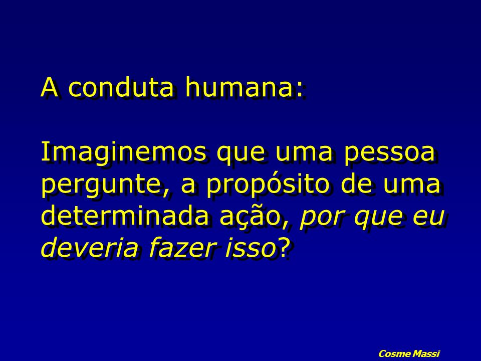 A conduta humana: Imaginemos que uma pessoa pergunte, a propósito de uma determinada ação, por que eu deveria fazer isso
